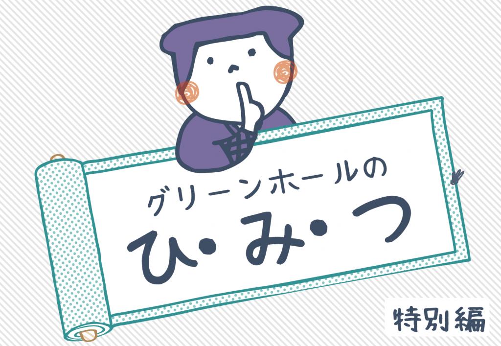 グリーンホールのひ・み・つ【特別編】
